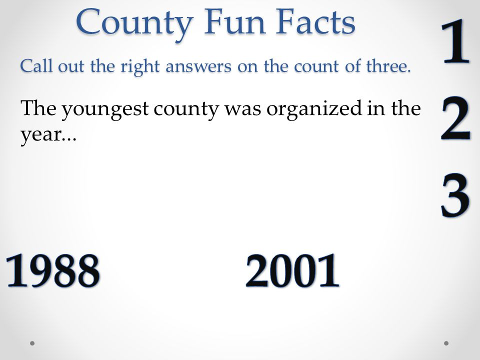 County Fun Facts Call out the right answers on the count of three.