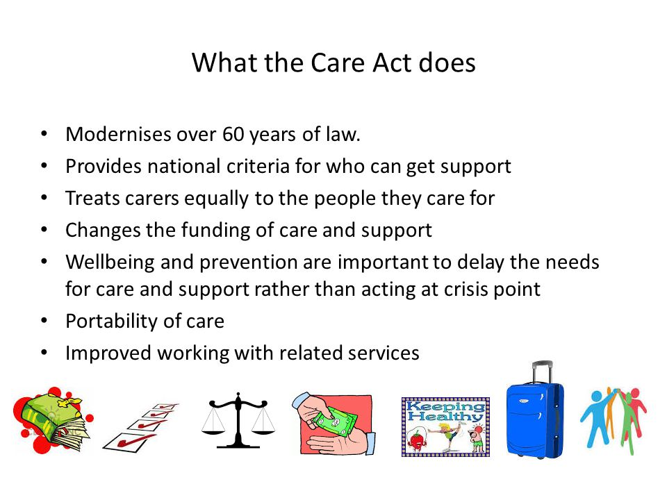What the Care Act does Modernises over 60 years of law.