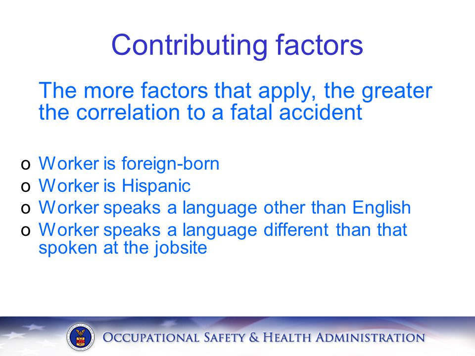Contributing factors The more factors that apply, the greater the correlation to a fatal accident. Worker is foreign-born.