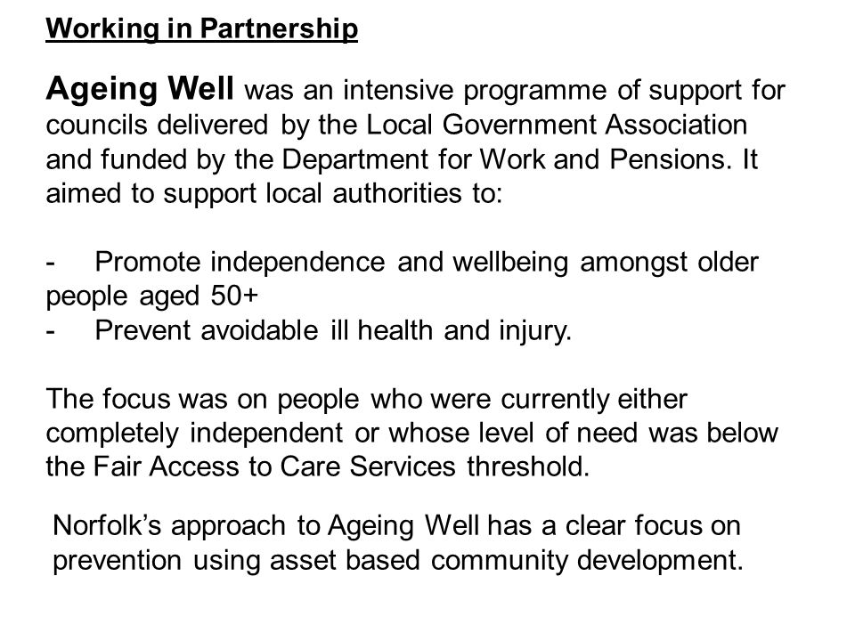 Working in Partnership Ageing Well was an intensive programme of support for councils delivered by the Local Government Association and funded by the Department for Work and Pensions. It aimed to support local authorities to: - Promote independence and wellbeing amongst older people aged 50+ - Prevent avoidable ill health and injury. The focus was on people who were currently either completely independent or whose level of need was below the Fair Access to Care Services threshold.