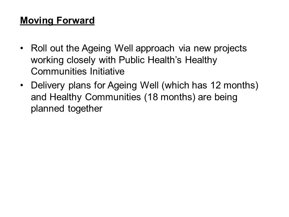 Moving Forward Roll out the Ageing Well approach via new projects working closely with Public Health's Healthy Communities Initiative.