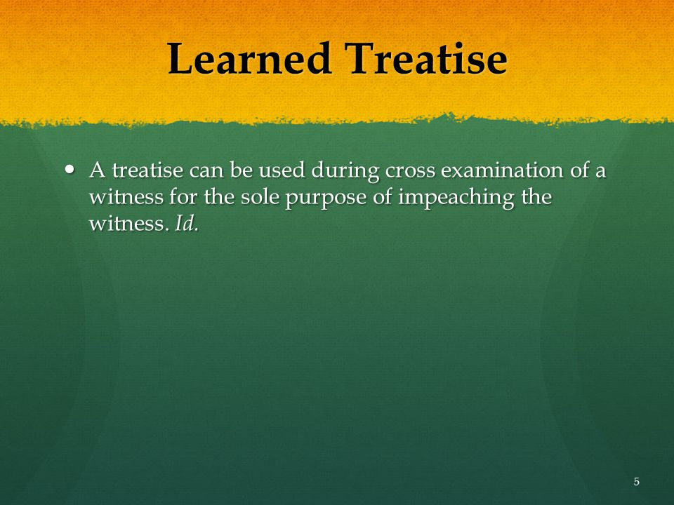 Learned Treatise A treatise can be used during cross examination of a witness for the sole purpose of impeaching the witness.