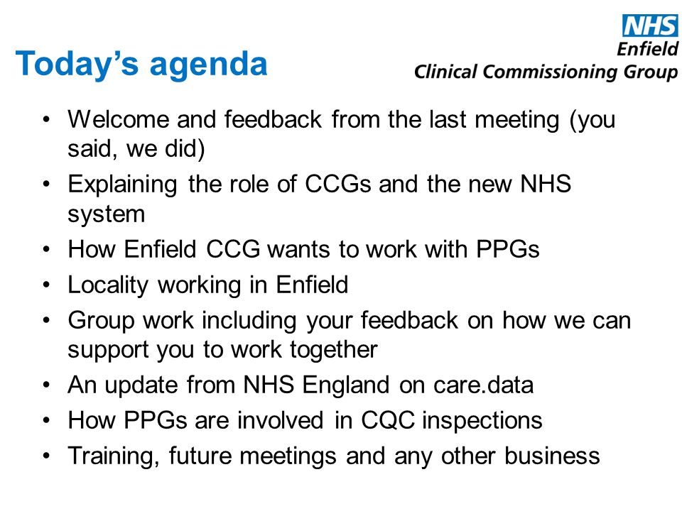 Today's agenda Welcome and feedback from the last meeting (you said, we did) Explaining the role of CCGs and the new NHS system.