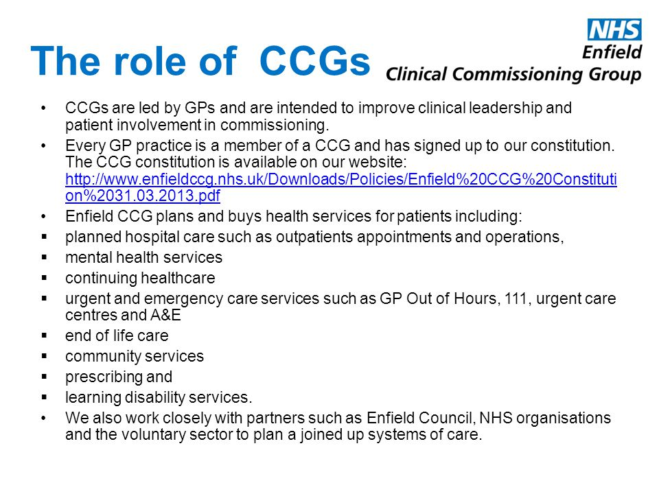 The role of CCGs CCGs are led by GPs and are intended to improve clinical leadership and patient involvement in commissioning.