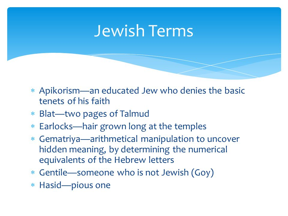 Jewish Terms Apikorism—an educated Jew who denies the basic tenets of his faith. Blat—two pages of Talmud.