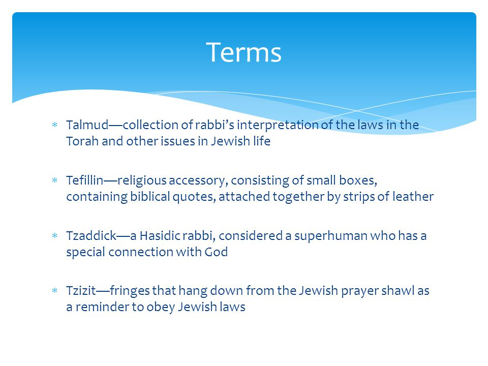 Terms Talmud—collection of rabbi's interpretation of the laws in the Torah and other issues in Jewish life.