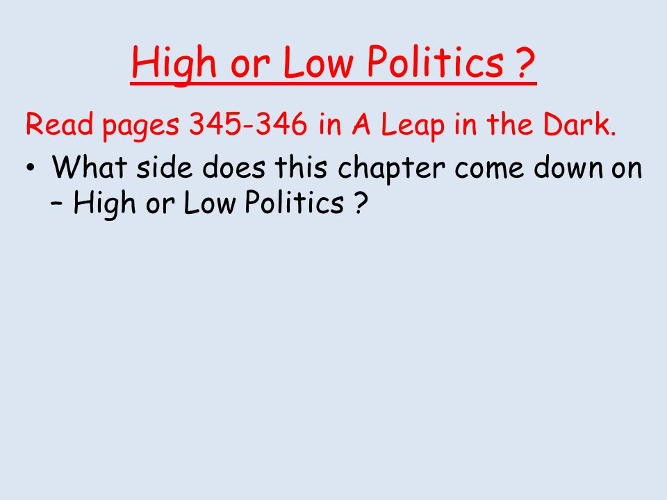High or Low Politics Read pages 345-346 in A Leap in the Dark.