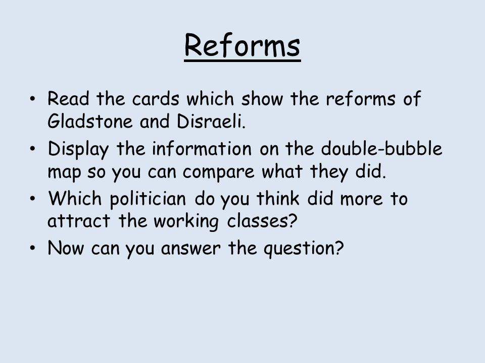 Reforms Read the cards which show the reforms of Gladstone and Disraeli.