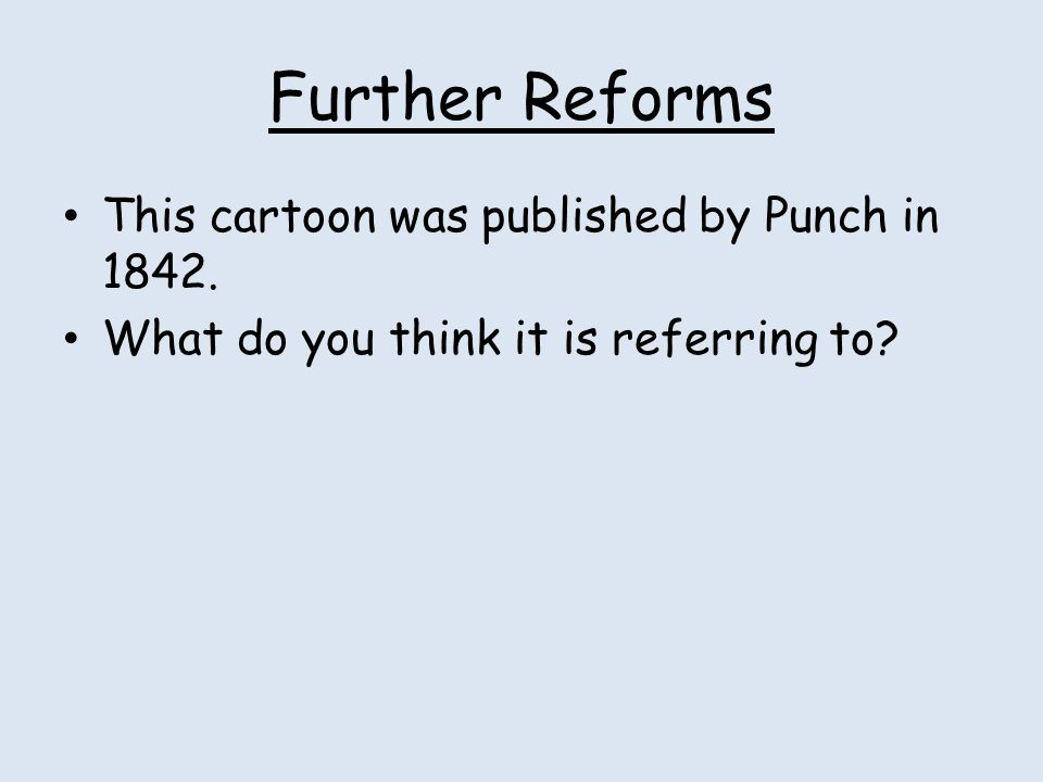 Further Reforms This cartoon was published by Punch in 1842.