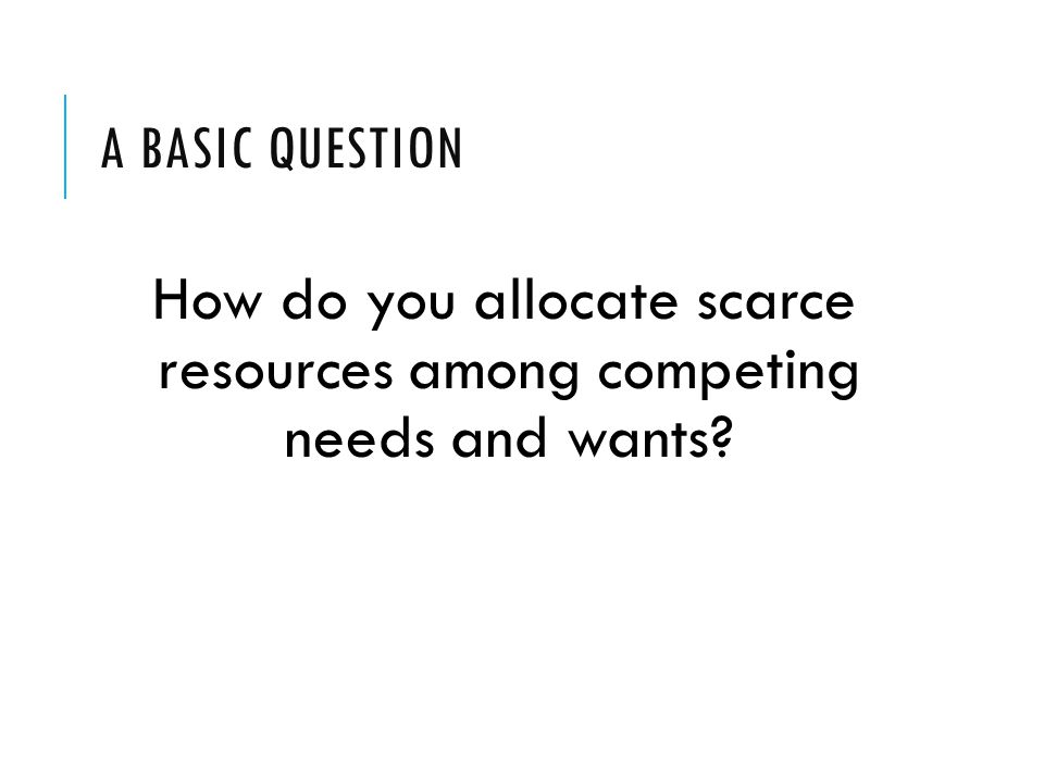 How do you allocate scarce resources among competing needs and wants