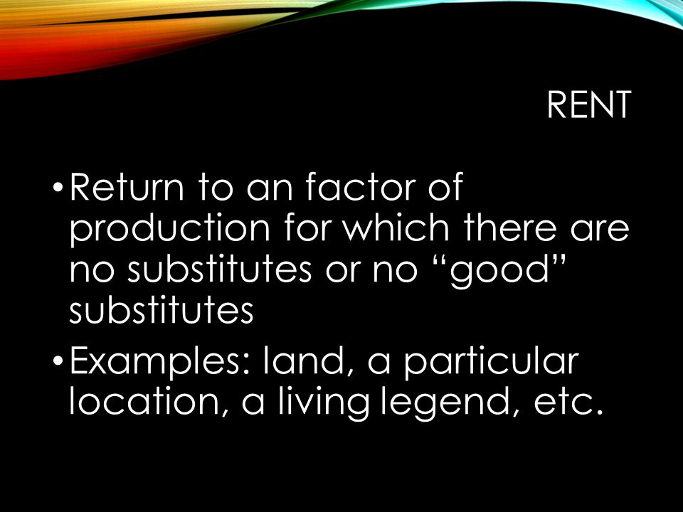 Rent Return to an factor of production for which there are no substitutes or no good substitutes.