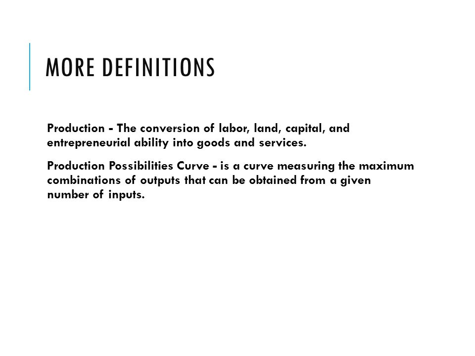 More Definitions Production - The conversion of labor, land, capital, and entrepreneurial ability into goods and services.