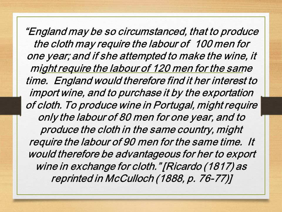 England may be so circumstanced, that to produce the cloth may require the labour of 100 men for one year; and if she attempted to make the wine, it might require the labour of 120 men for the same time.