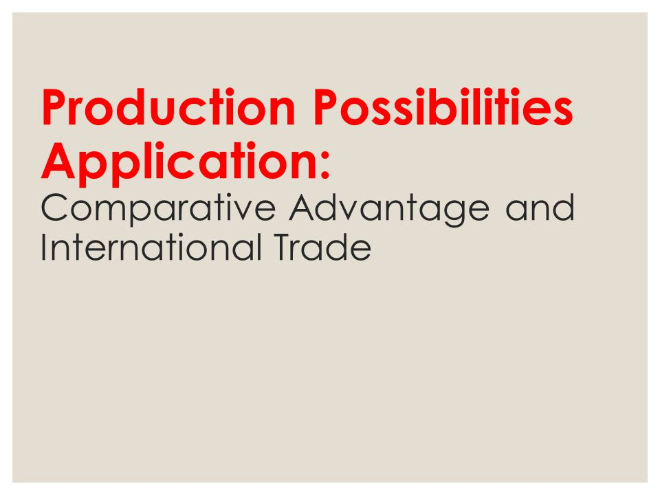 Production Possibilities Application: Comparative Advantage and International Trade