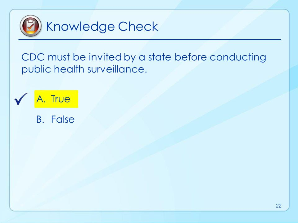 Knowledge Check CDC must be invited by a state before conducting public health surveillance. True.