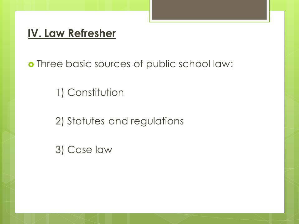 IV. Law Refresher Three basic sources of public school law: