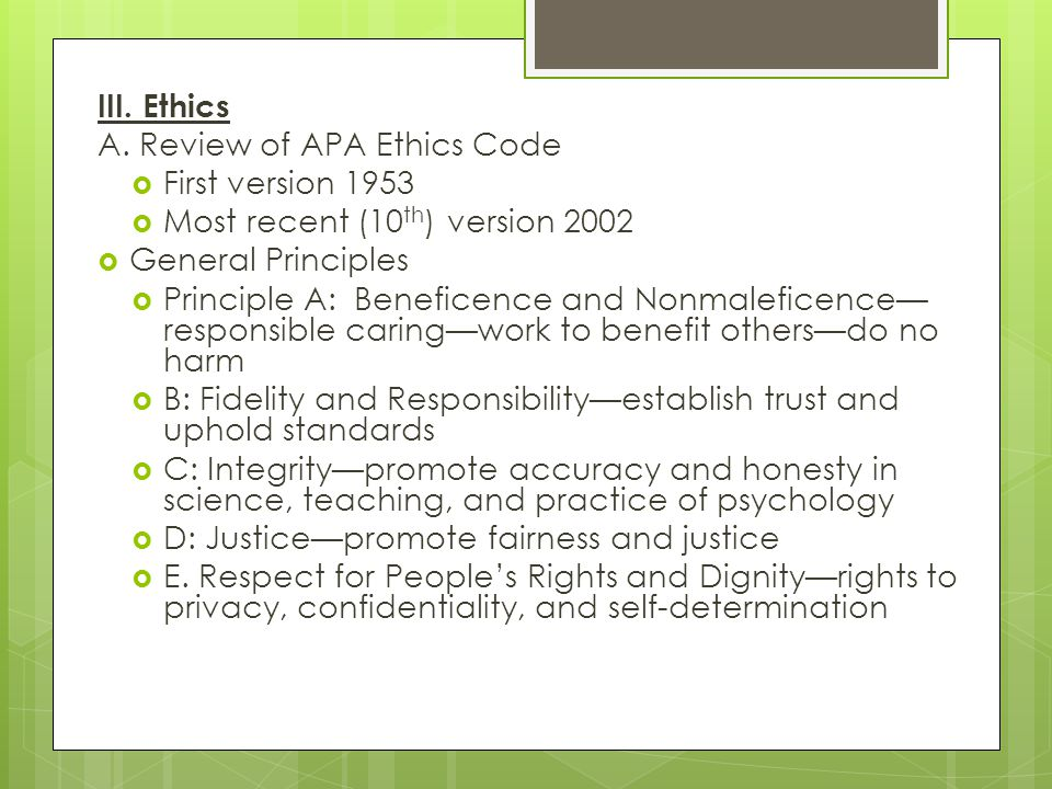 III. Ethics A. Review of APA Ethics Code. First version 1953. Most recent (10th) version 2002. General Principles.