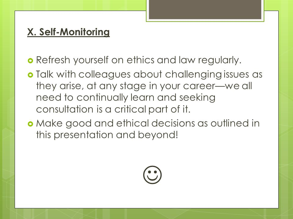 X. Self-Monitoring Refresh yourself on ethics and law regularly.