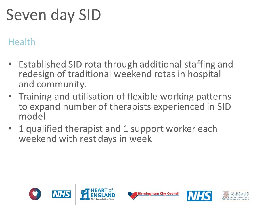 Seven day SID Health. Established SID rota through additional staffing and redesign of traditional weekend rotas in hospital and community.
