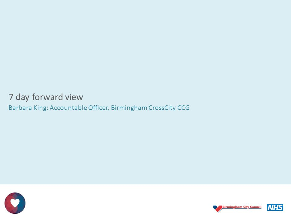7 day forward view Barbara King: Accountable Officer, Birmingham CrossCity CCG