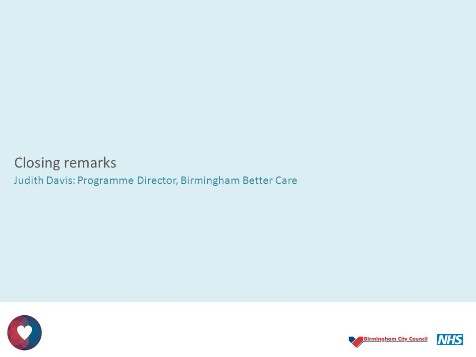 Closing remarks Judith Davis: Programme Director, Birmingham Better Care