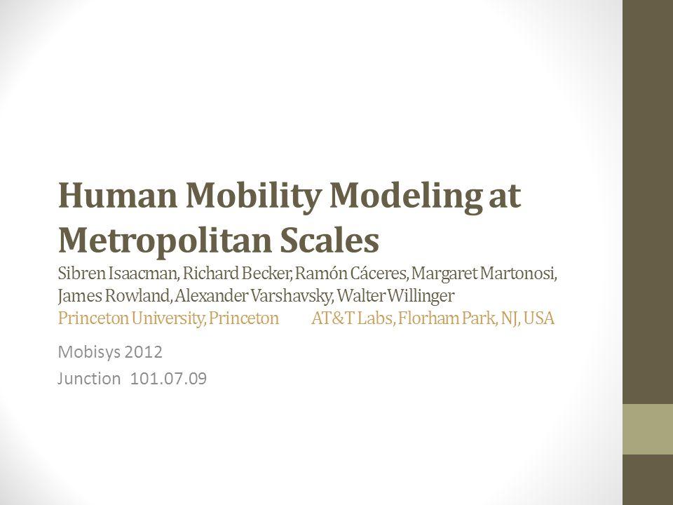 Human Mobility Modeling at Metropolitan Scales Sibren Isaacman, Richard Becker, Ramón Cáceres, Margaret Martonosi, James Rowland, Alexander Varshavsky, Walter Willinger Princeton University, Princeton AT&T Labs, Florham Park, NJ, USA