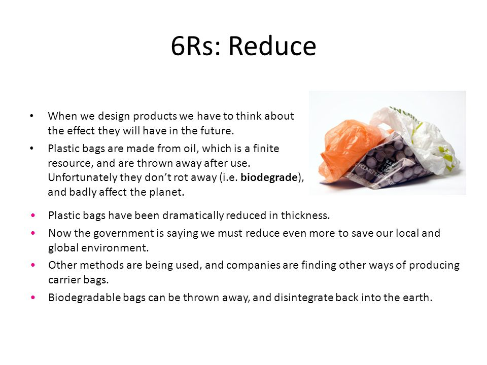 6Rs: Reduce When we design products we have to think about the effect they will have in the future.