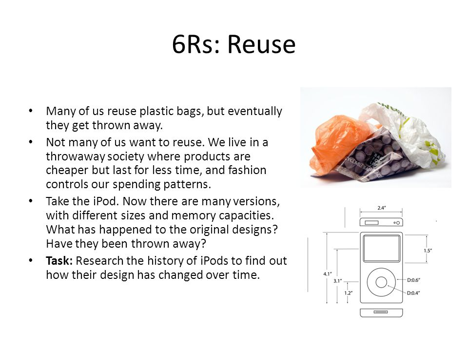 6Rs: Reuse Many of us reuse plastic bags, but eventually they get thrown away.