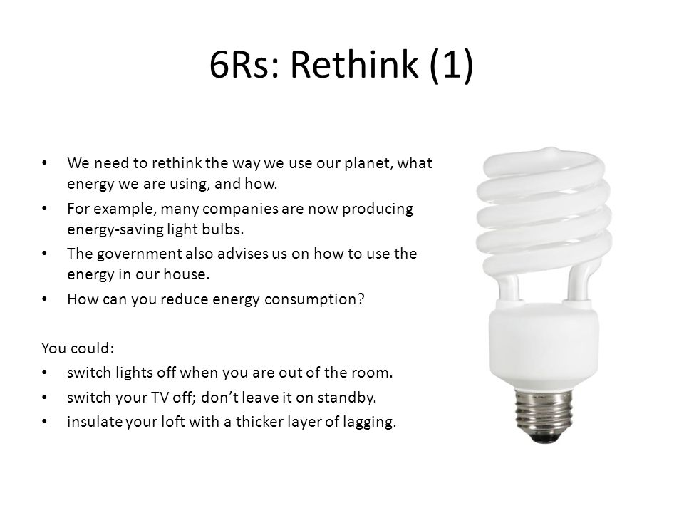 6Rs: Rethink (1) We need to rethink the way we use our planet, what energy we are using, and how.