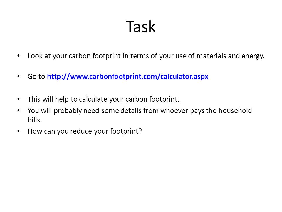 Task Look at your carbon footprint in terms of your use of materials and energy. Go to http://www.carbonfootprint.com/calculator.aspx.