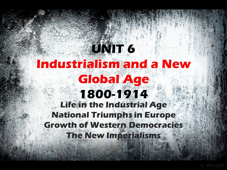 UNIT 6 Industrialism and a New Global Age 1800-1914