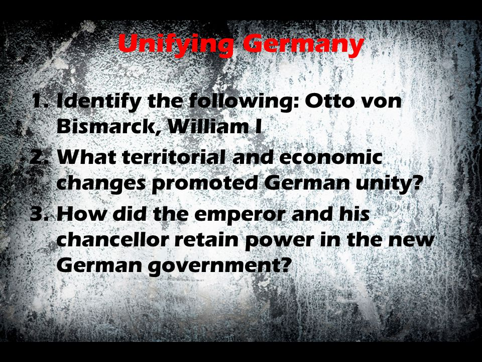 Unifying Germany Identify the following: Otto von Bismarck, William I