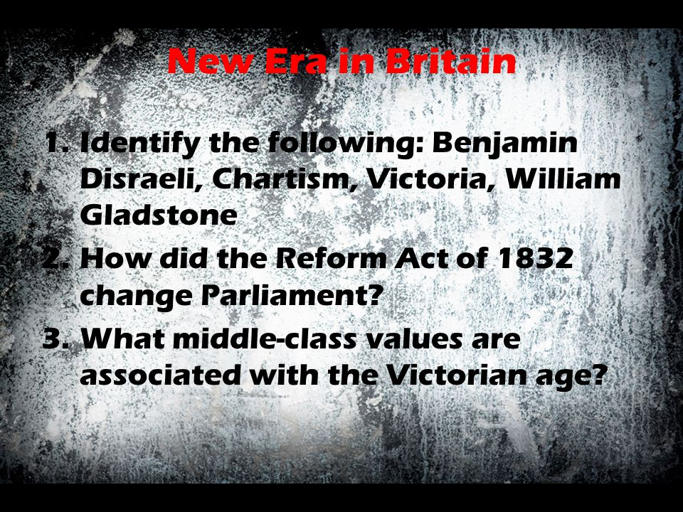 New Era in Britain Identify the following: Benjamin Disraeli, Chartism, Victoria, William Gladstone.