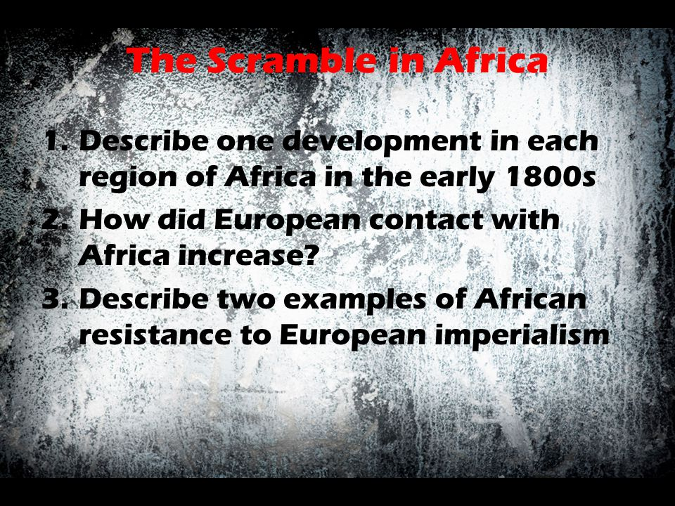The Scramble in Africa Describe one development in each region of Africa in the early 1800s. How did European contact with Africa increase
