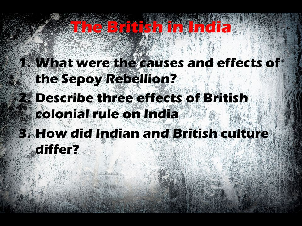 The British in India What were the causes and effects of the Sepoy Rebellion Describe three effects of British colonial rule on India.
