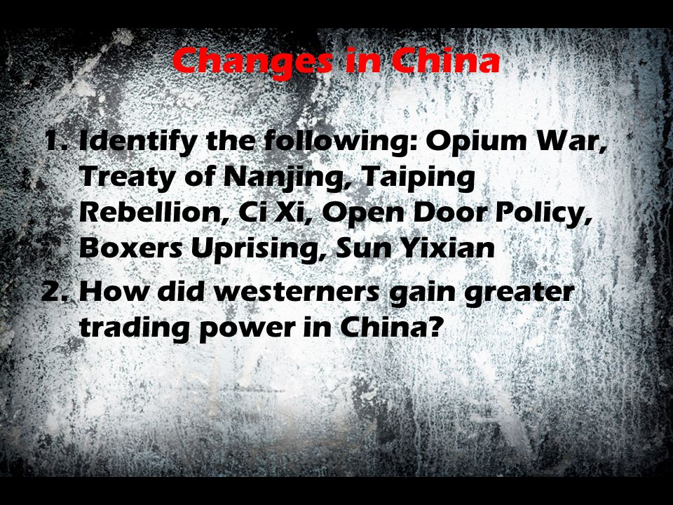 Changes in China Identify the following: Opium War, Treaty of Nanjing, Taiping Rebellion, Ci Xi, Open Door Policy, Boxers Uprising, Sun Yixian.