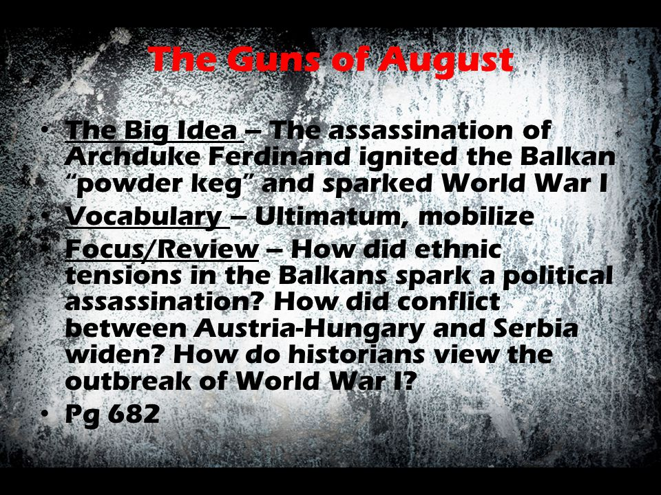 The Guns of August The Big Idea – The assassination of Archduke Ferdinand ignited the Balkan powder keg and sparked World War I.