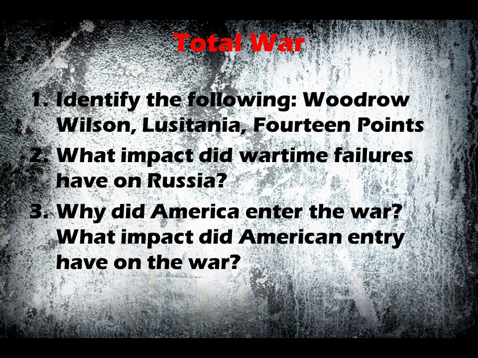 Total War Identify the following: Woodrow Wilson, Lusitania, Fourteen Points. What impact did wartime failures have on Russia