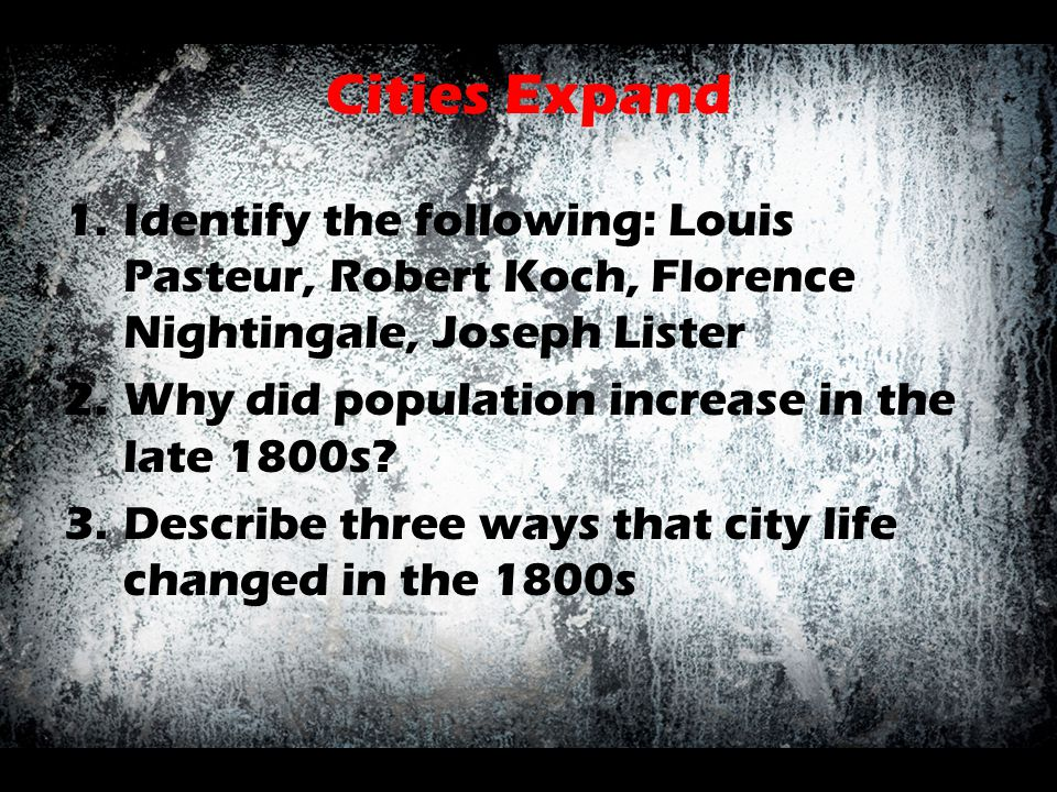 Cities Expand Identify the following: Louis Pasteur, Robert Koch, Florence Nightingale, Joseph Lister.