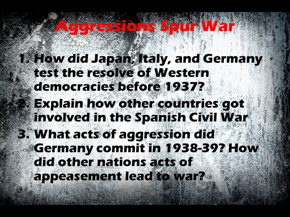 Aggressions Spur War How did Japan, Italy, and Germany test the resolve of Western democracies before 1937