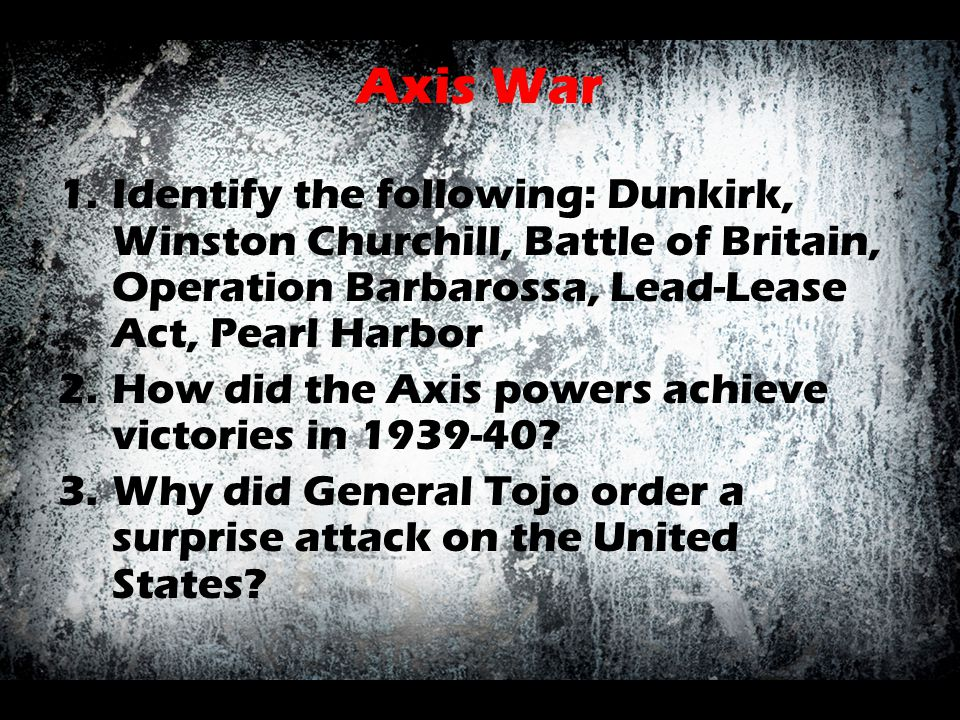 Axis War Identify the following: Dunkirk, Winston Churchill, Battle of Britain, Operation Barbarossa, Lead-Lease Act, Pearl Harbor.