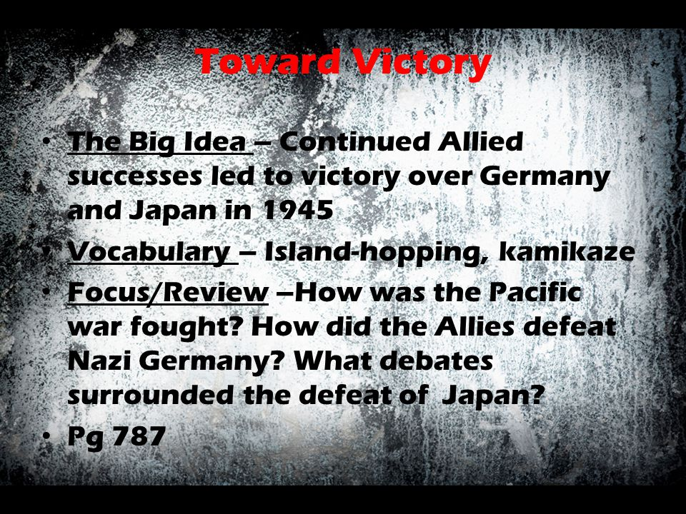 Toward Victory The Big Idea – Continued Allied successes led to victory over Germany and Japan in 1945.