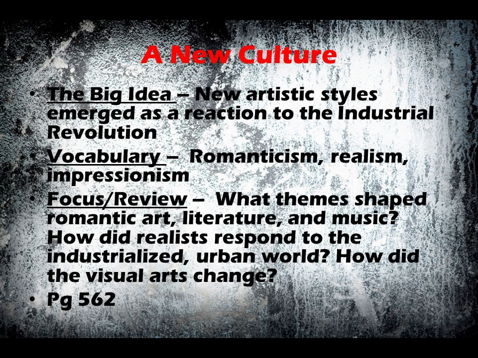 A New Culture The Big Idea – New artistic styles emerged as a reaction to the Industrial Revolution.