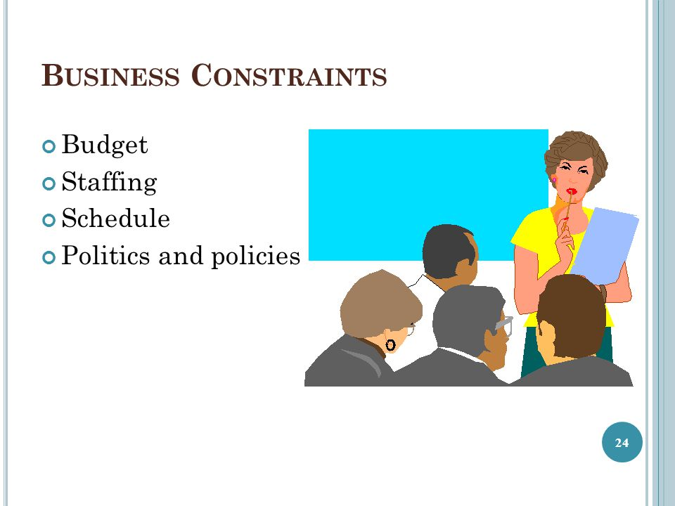 Business Constraints Budget Staffing Schedule Politics and policies