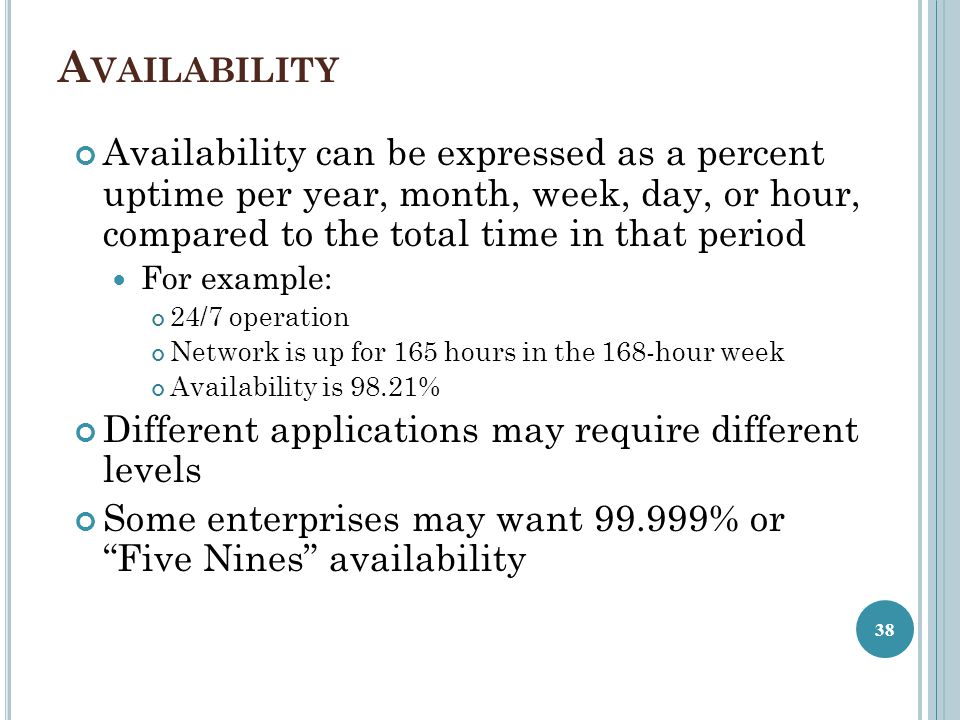 Availability Availability can be expressed as a percent uptime per year, month, week, day, or hour, compared to the total time in that period.