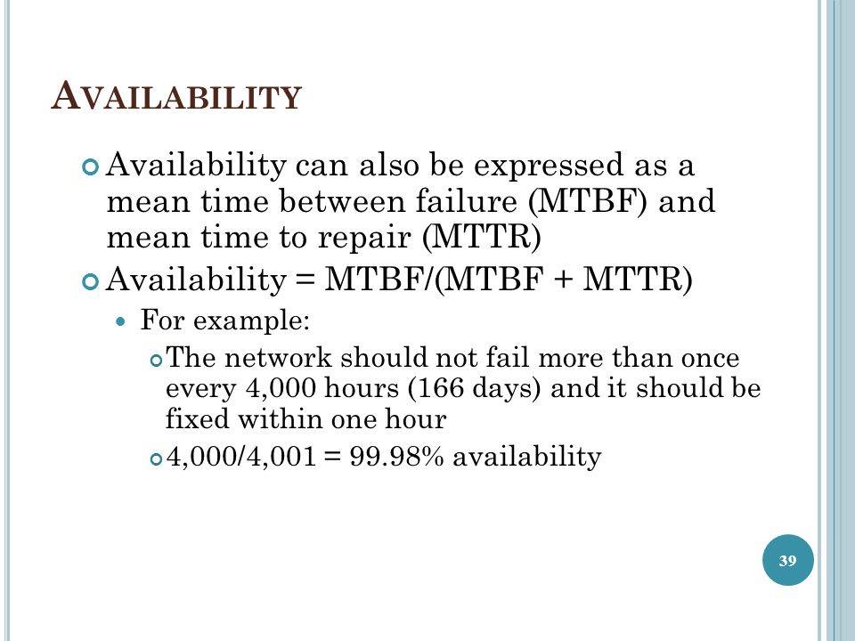 Availability Availability can also be expressed as a mean time between failure (MTBF) and mean time to repair (MTTR)