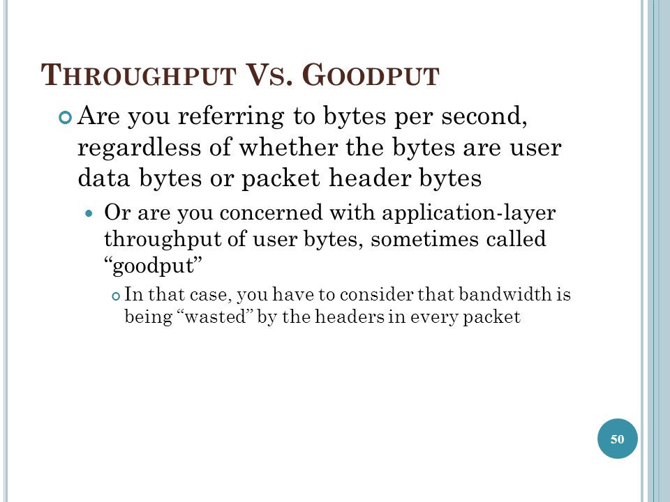 Throughput Vs. Goodput Are you referring to bytes per second, regardless of whether the bytes are user data bytes or packet header bytes.