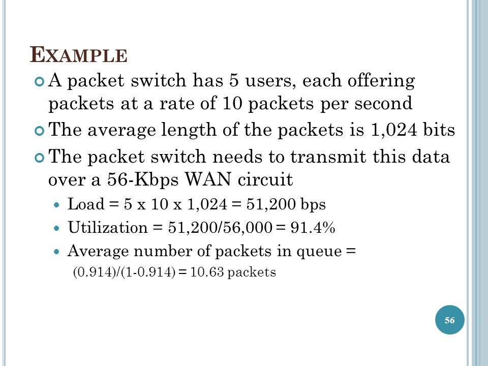 Example A packet switch has 5 users, each offering packets at a rate of 10 packets per second. The average length of the packets is 1,024 bits.