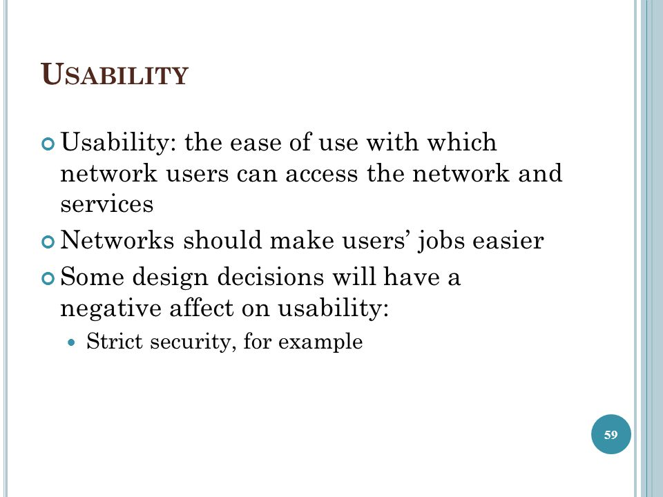 Usability Usability: the ease of use with which network users can access the network and services.
