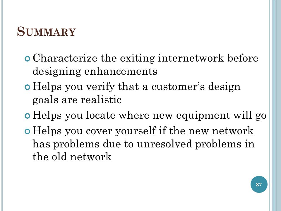 Summary Characterize the exiting internetwork before designing enhancements. Helps you verify that a customer's design goals are realistic.